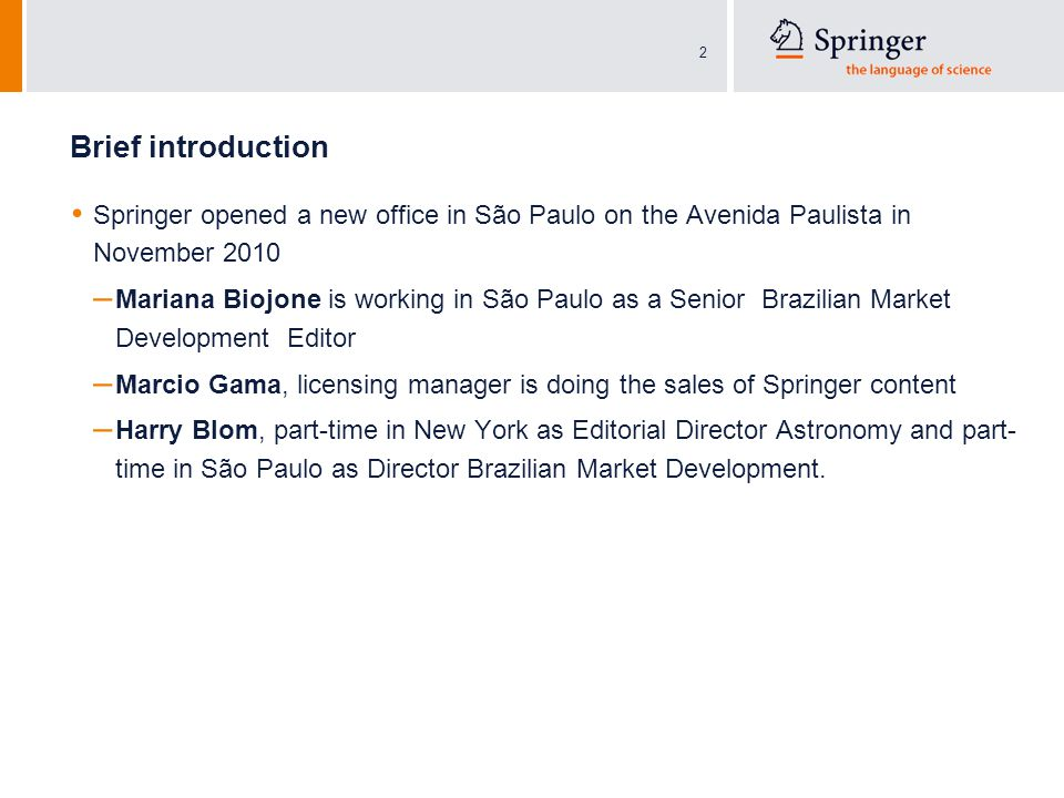 2 Brief introduction Springer opened a new office in São Paulo on the Avenida Paulista in November 2010 – Mariana Biojone is working in São Paulo as a Senior Brazilian Market Development Editor – Marcio Gama, licensing manager is doing the sales of Springer content – Harry Blom, part-time in New York as Editorial Director Astronomy and part- time in São Paulo as Director Brazilian Market Development.