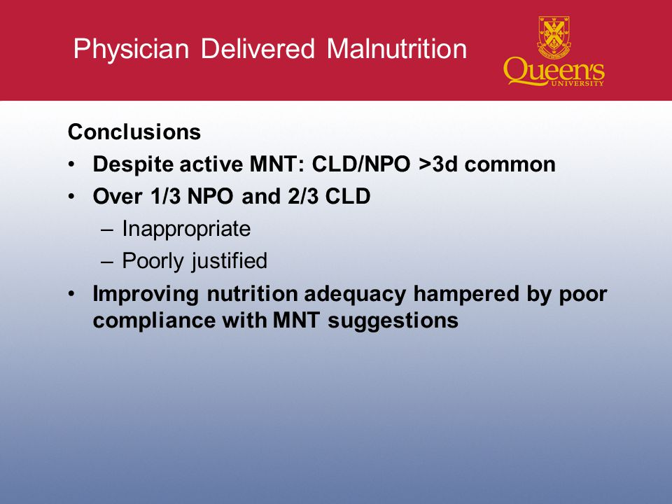 Physician Delivered Malnutrition Conclusions Despite active MNT: CLD/NPO >3d common Over 1/3 NPO and 2/3 CLD –Inappropriate –Poorly justified Improving nutrition adequacy hampered by poor compliance with MNT suggestions