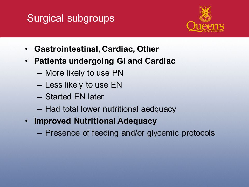 Surgical subgroups Gastrointestinal, Cardiac, Other Patients undergoing GI and Cardiac –More likely to use PN –Less likely to use EN –Started EN later –Had total lower nutritional aedquacy Improved Nutritional Adequacy –Presence of feeding and/or glycemic protocols