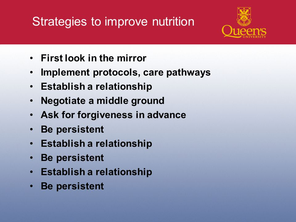 Strategies to improve nutrition First look in the mirror Implement protocols, care pathways Establish a relationship Negotiate a middle ground Ask for forgiveness in advance Be persistent Establish a relationship Be persistent Establish a relationship Be persistent