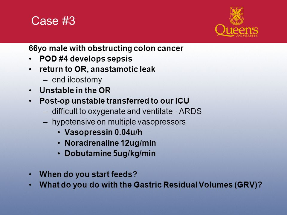 Case #3 66yo male with obstructing colon cancer POD #4 develops sepsis return to OR, anastamotic leak –end ileostomy Unstable in the OR Post-op unstable transferred to our ICU –difficult to oxygenate and ventilate - ARDS –hypotensive on multiple vasopressors Vasopressin 0.04u/h Noradrenaline 12ug/min Dobutamine 5ug/kg/min When do you start feeds.