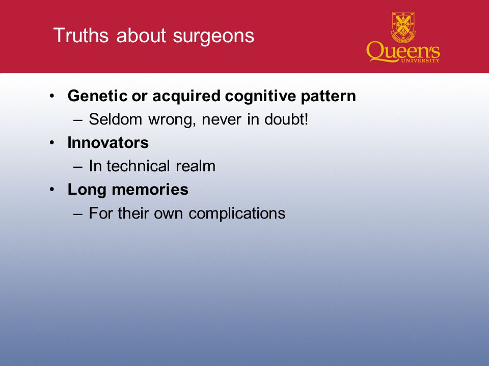 Truths about surgeons Genetic or acquired cognitive pattern –Seldom wrong, never in doubt.