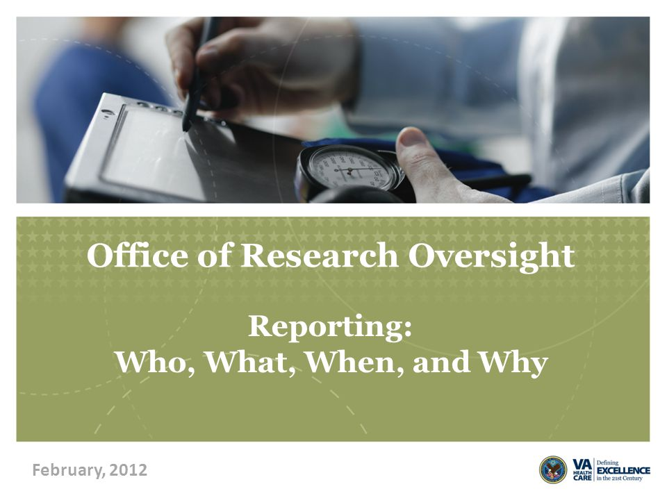 Office of Research Oversight Reporting: Who, What, When, and Why February, 2012