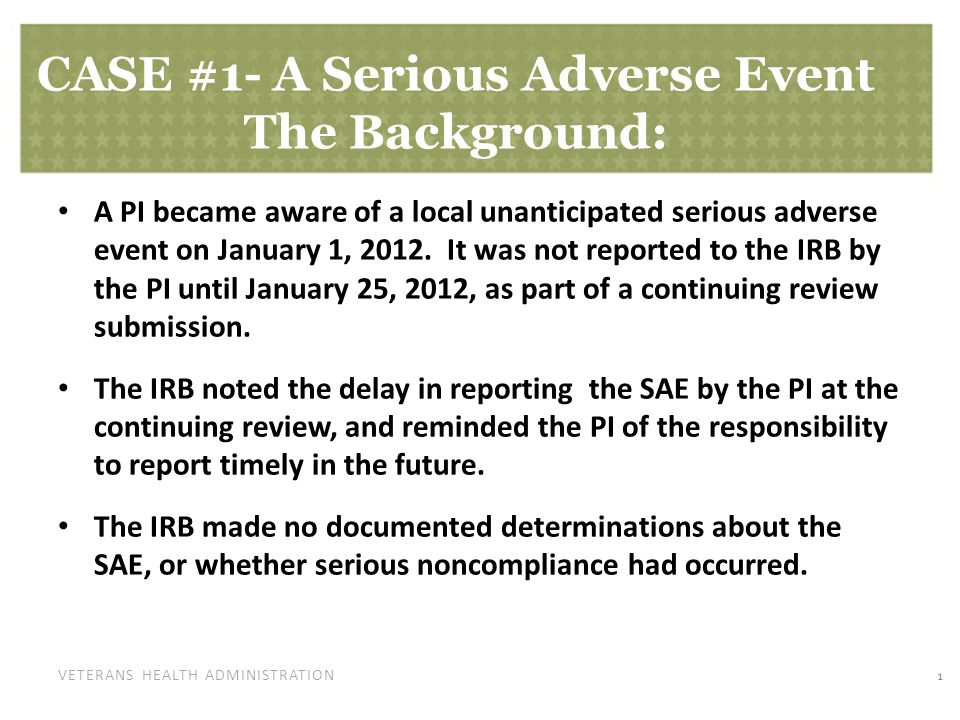 VETERANS HEALTH ADMINISTRATION CASE #1- A Serious Adverse Event The Background: A PI became aware of a local unanticipated serious adverse event on January 1, 2012.