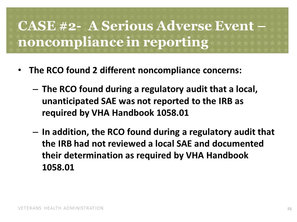 VETERANS HEALTH ADMINISTRATION CASE #2- A Serious Adverse Event – noncompliance in reporting The RCO found 2 different noncompliance concerns: – The RCO found during a regulatory audit that a local, unanticipated SAE was not reported to the IRB as required by VHA Handbook 1058.01 – In addition, the RCO found during a regulatory audit that the IRB had not reviewed a local SAE and documented their determination as required by VHA Handbook 1058.01 25