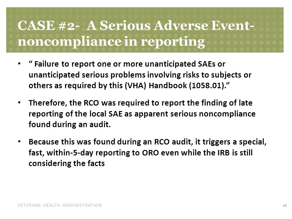 VETERANS HEALTH ADMINISTRATION CASE #2- A Serious Adverse Event- noncompliance in reporting Failure to report one or more unanticipated SAEs or unanticipated serious problems involving risks to subjects or others as required by this (VHA) Handbook (1058.01). Therefore, the RCO was required to report the finding of late reporting of the local SAE as apparent serious noncompliance found during an audit.