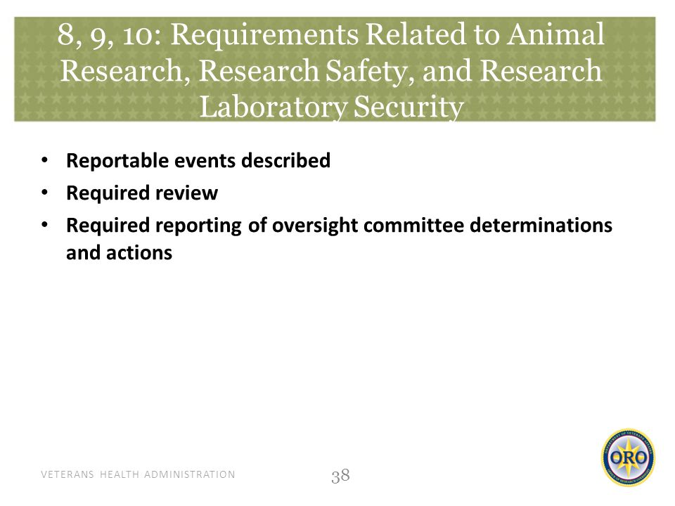VETERANS HEALTH ADMINISTRATION 8, 9, 10: Requirements Related to Animal Research, Research Safety, and Research Laboratory Security Reportable events described Required review Required reporting of oversight committee determinations and actions 38