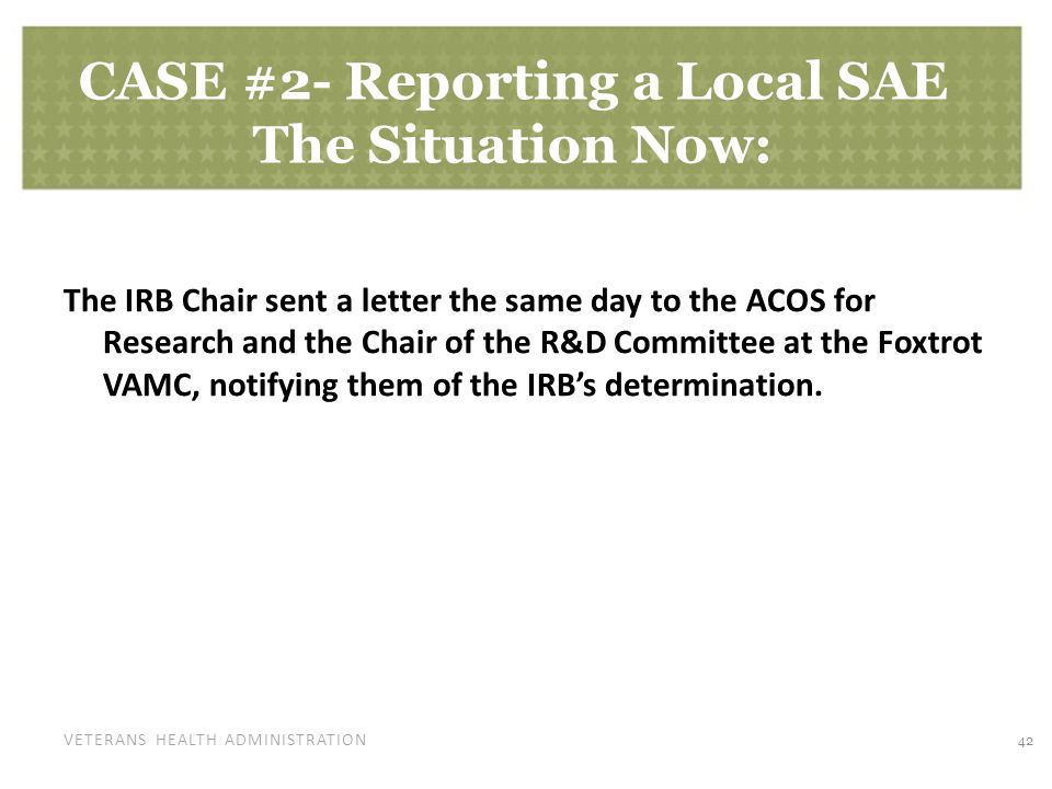 VETERANS HEALTH ADMINISTRATION CASE #2- Reporting a Local SAE The Situation Now: The IRB Chair sent a letter the same day to the ACOS for Research and the Chair of the R&D Committee at the Foxtrot VAMC, notifying them of the IRB's determination.