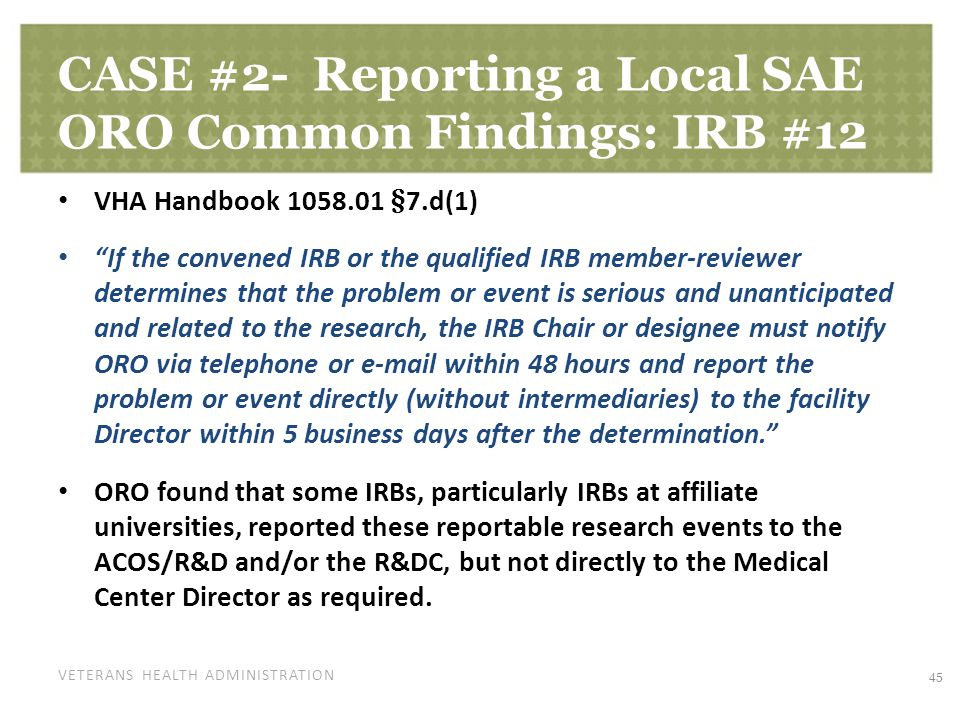 VETERANS HEALTH ADMINISTRATION CASE #2- Reporting a Local SAE ORO Common Findings: IRB #12 VHA Handbook 1058.01 §7.d(1) If the convened IRB or the qualified IRB member-reviewer determines that the problem or event is serious and unanticipated and related to the research, the IRB Chair or designee must notify ORO via telephone or e-mail within 48 hours and report the problem or event directly (without intermediaries) to the facility Director within 5 business days after the determination. ORO found that some IRBs, particularly IRBs at affiliate universities, reported these reportable research events to the ACOS/R&D and/or the R&DC, but not directly to the Medical Center Director as required.