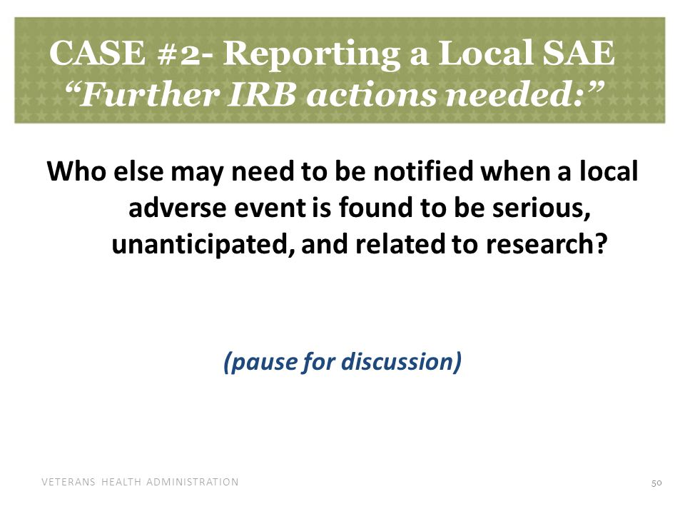 VETERANS HEALTH ADMINISTRATION CASE #2- Reporting a Local SAE Further IRB actions needed: Who else may need to be notified when a local adverse event is found to be serious, unanticipated, and related to research.