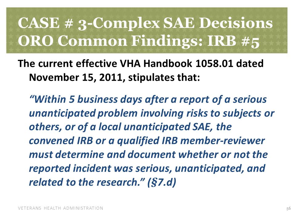 VETERANS HEALTH ADMINISTRATION CASE # 3-Complex SAE Decisions ORO Common Findings: IRB #5 The current effective VHA Handbook 1058.01 dated November 15, 2011, stipulates that: Within 5 business days after a report of a serious unanticipated problem involving risks to subjects or others, or of a local unanticipated SAE, the convened IRB or a qualified IRB member-reviewer must determine and document whether or not the reported incident was serious, unanticipated, and related to the research. (§7.d) 56