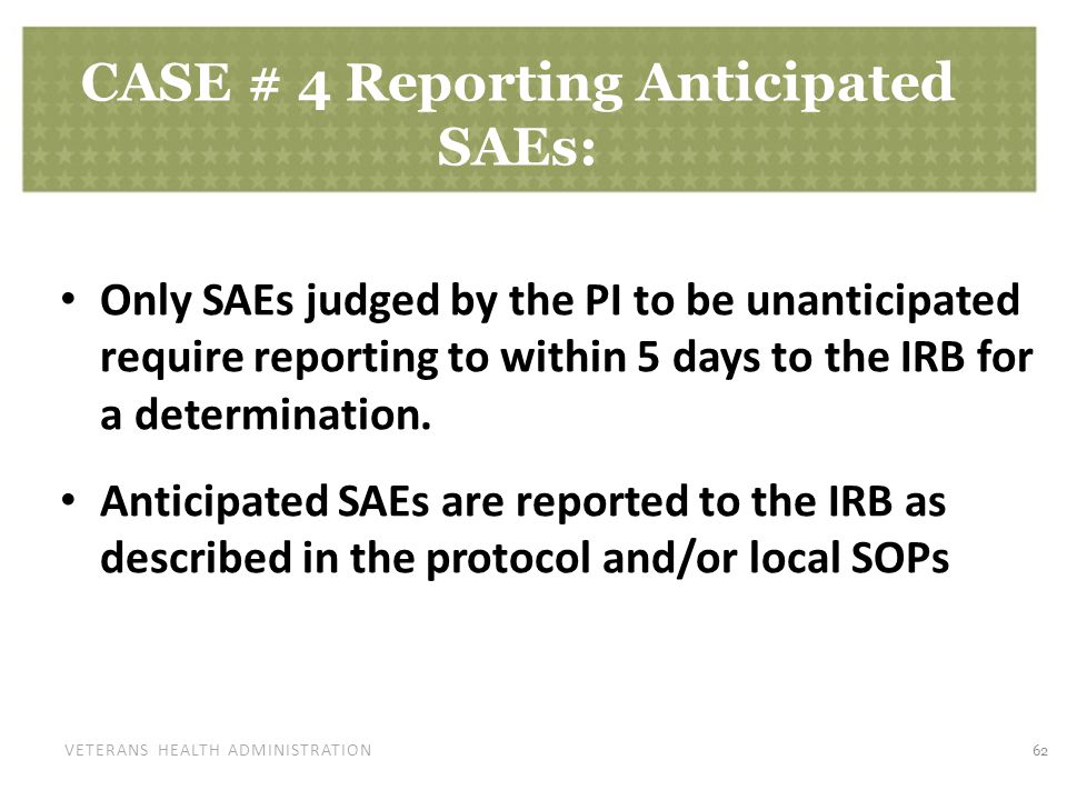 VETERANS HEALTH ADMINISTRATION CASE # 4 Reporting Anticipated SAEs: Only SAEs judged by the PI to be unanticipated require reporting to within 5 days to the IRB for a determination.