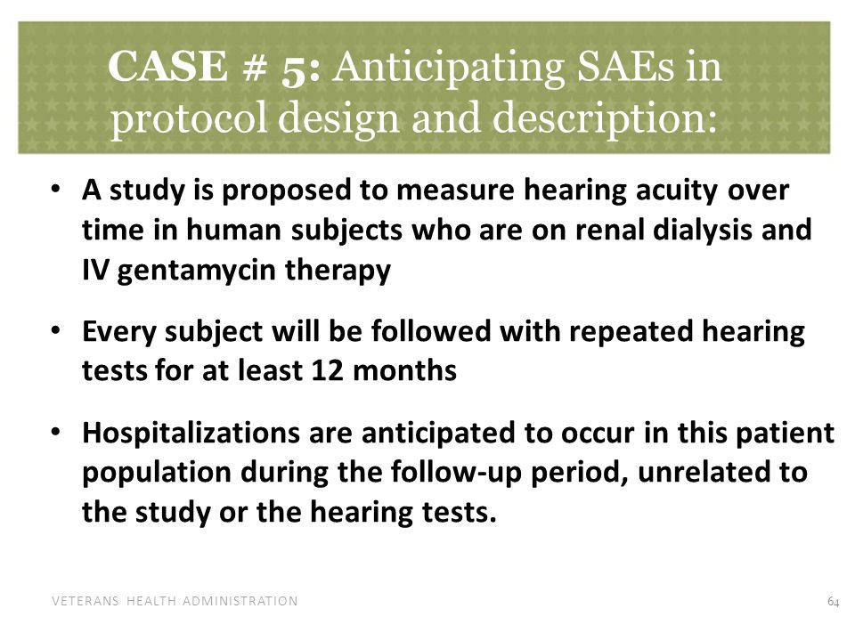 VETERANS HEALTH ADMINISTRATION CASE # 5: Anticipating SAEs in protocol design and description: A study is proposed to measure hearing acuity over time in human subjects who are on renal dialysis and IV gentamycin therapy Every subject will be followed with repeated hearing tests for at least 12 months Hospitalizations are anticipated to occur in this patient population during the follow-up period, unrelated to the study or the hearing tests.