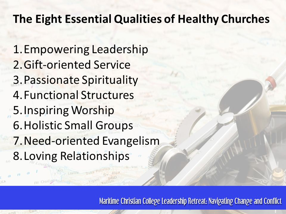 The Eight Essential Qualities of Healthy Churches 1.Empowering Leadership 2.Gift-oriented Service 3.Passionate Spirituality 4.Functional Structures 5.Inspiring Worship 6.Holistic Small Groups 7.Need-oriented Evangelism 8.Loving Relationships