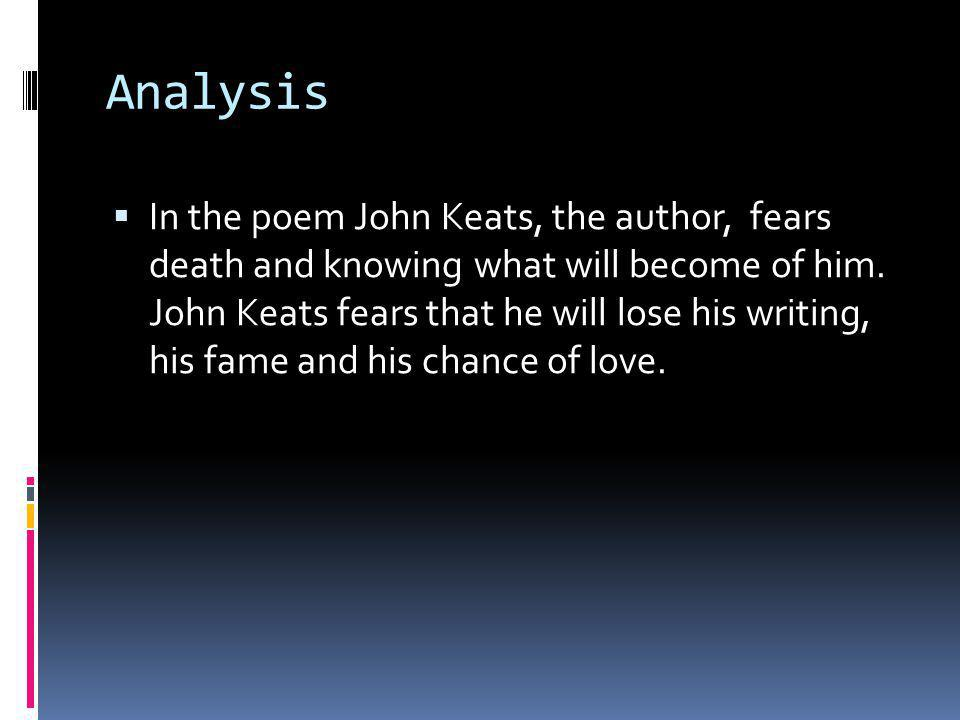 Analysis  In the poem John Keats, the author, fears death and knowing what will become of him.