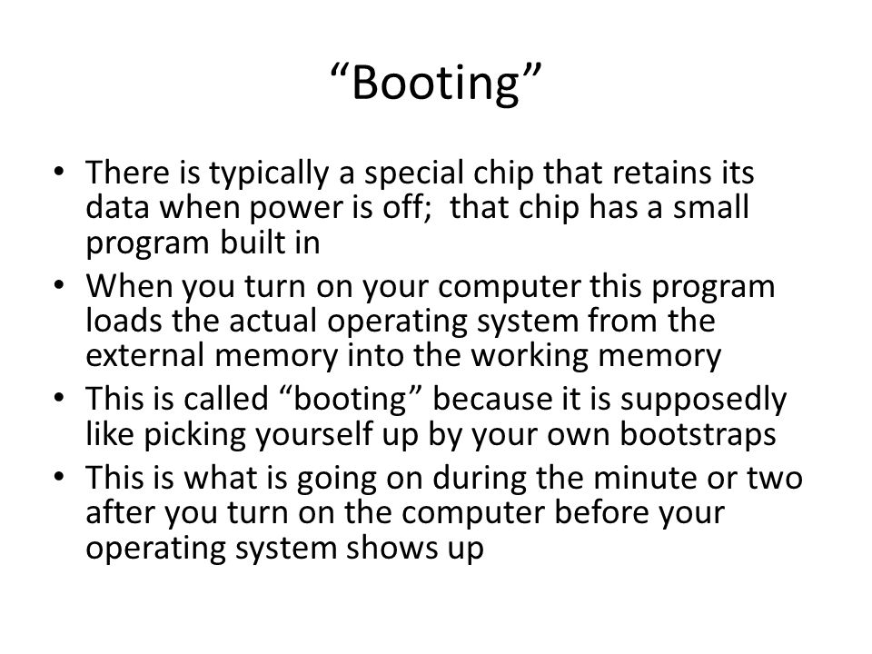 Booting There is typically a special chip that retains its data when power is off; that chip has a small program built in When you turn on your computer this program loads the actual operating system from the external memory into the working memory This is called booting because it is supposedly like picking yourself up by your own bootstraps This is what is going on during the minute or two after you turn on the computer before your operating system shows up