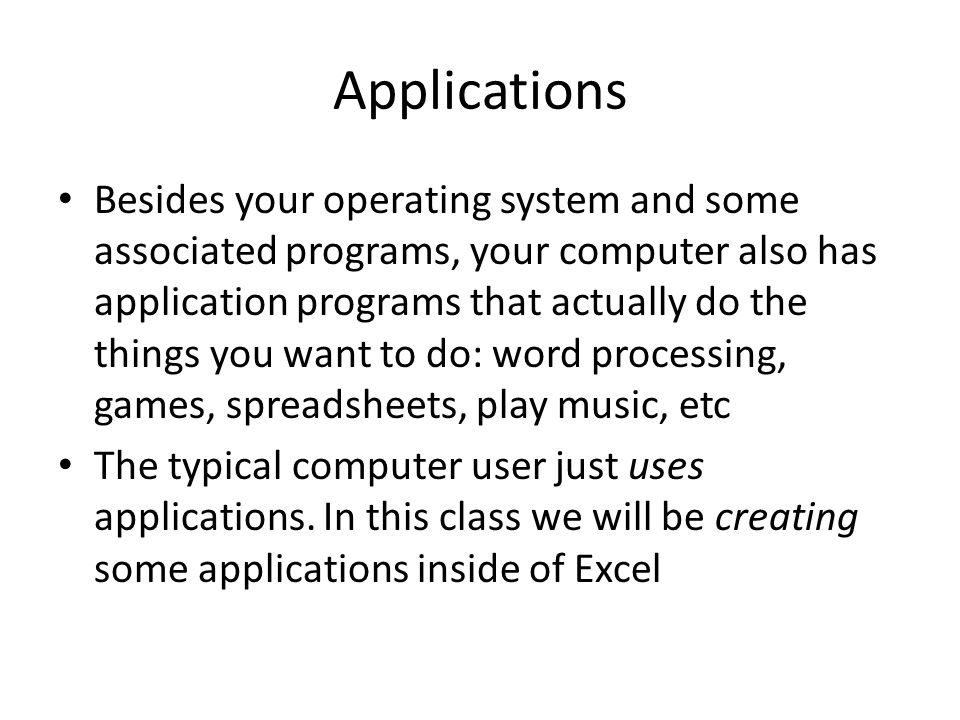 Applications Besides your operating system and some associated programs, your computer also has application programs that actually do the things you want to do: word processing, games, spreadsheets, play music, etc The typical computer user just uses applications.