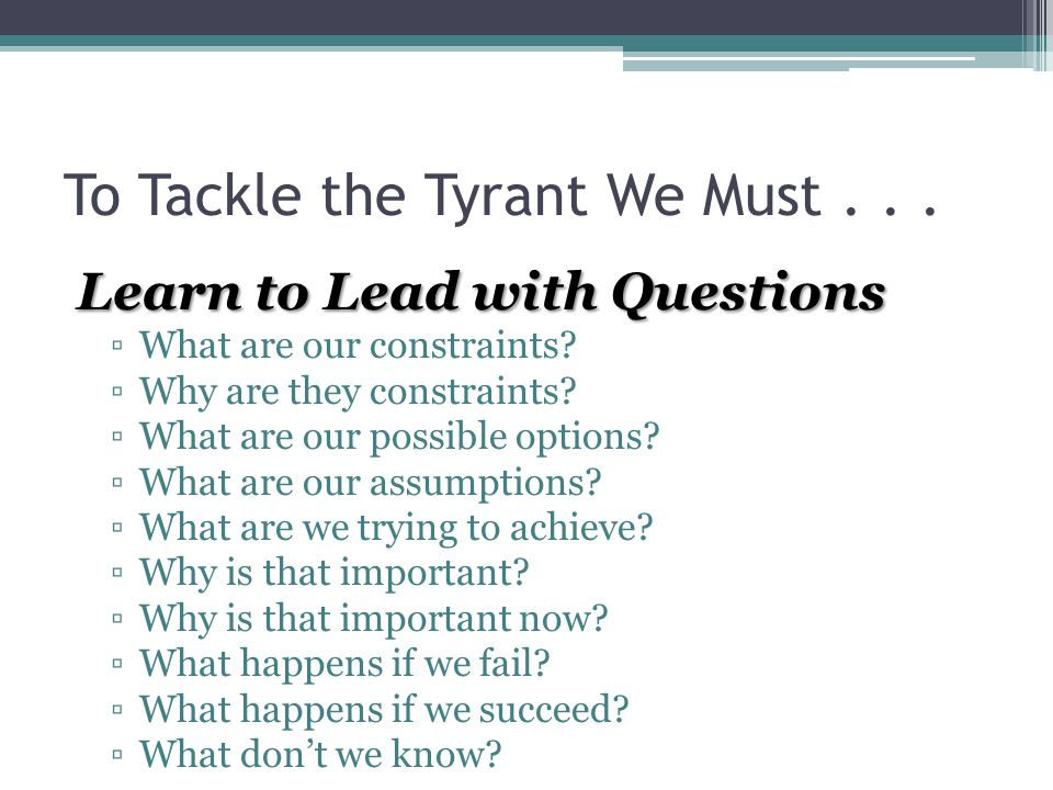 To Tackle the Tyrant We Must... Learn to Lead with Questions ▫What are our constraints.