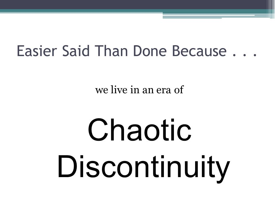 Easier Said Than Done Because... we live in an era of Chaotic Discontinuity