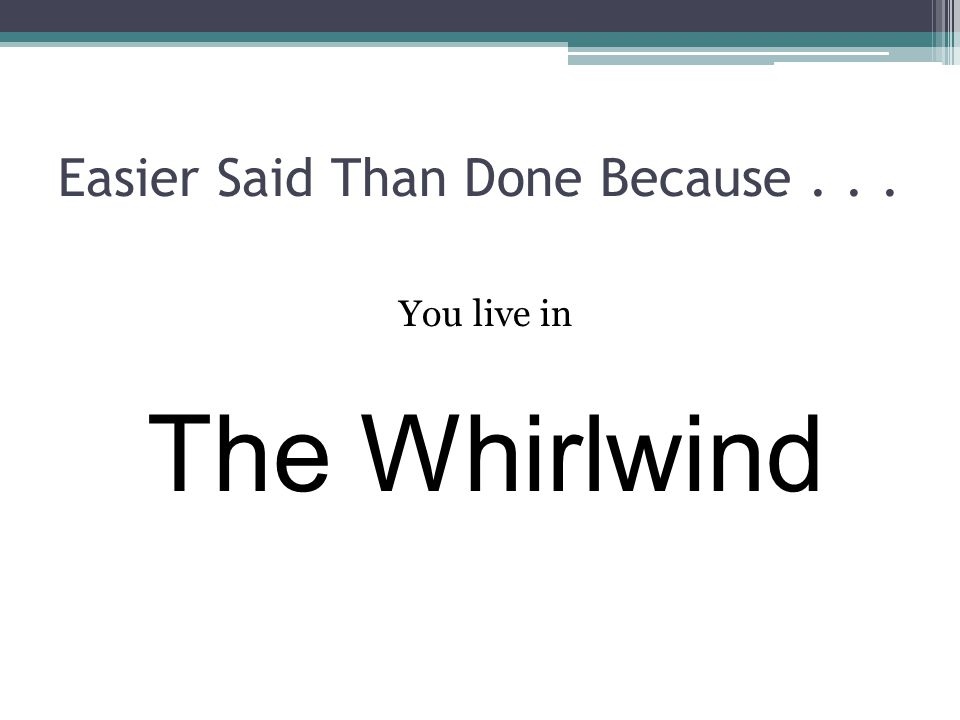 Easier Said Than Done Because... You live in The Whirlwind