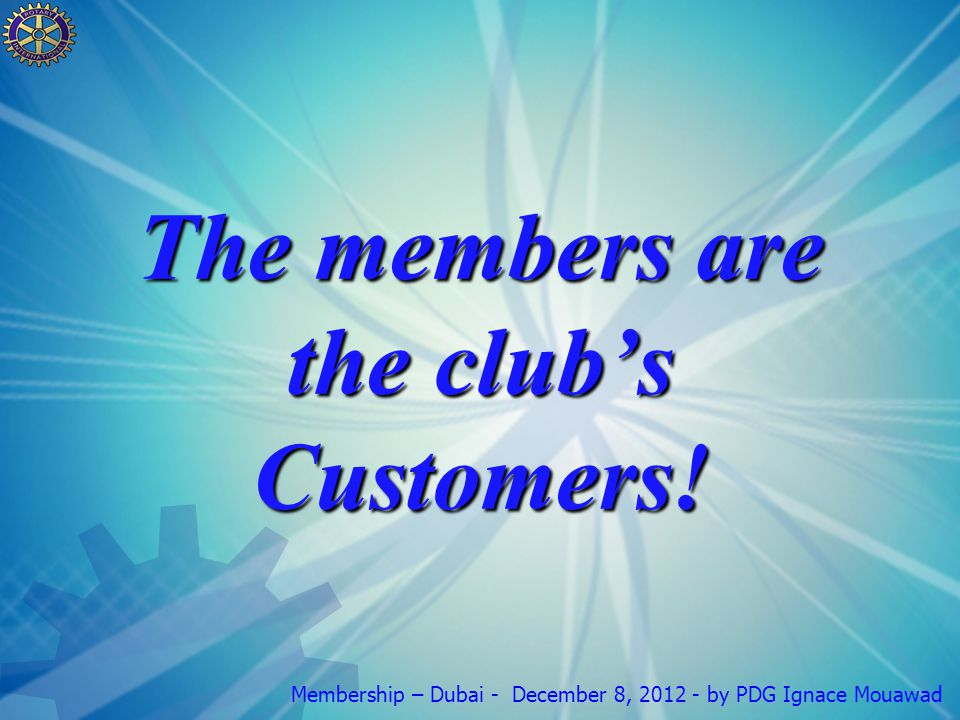 Membership – Dubai - December 8, 2012 - by PDG Ignace Mouawad The members are the club's Customers!