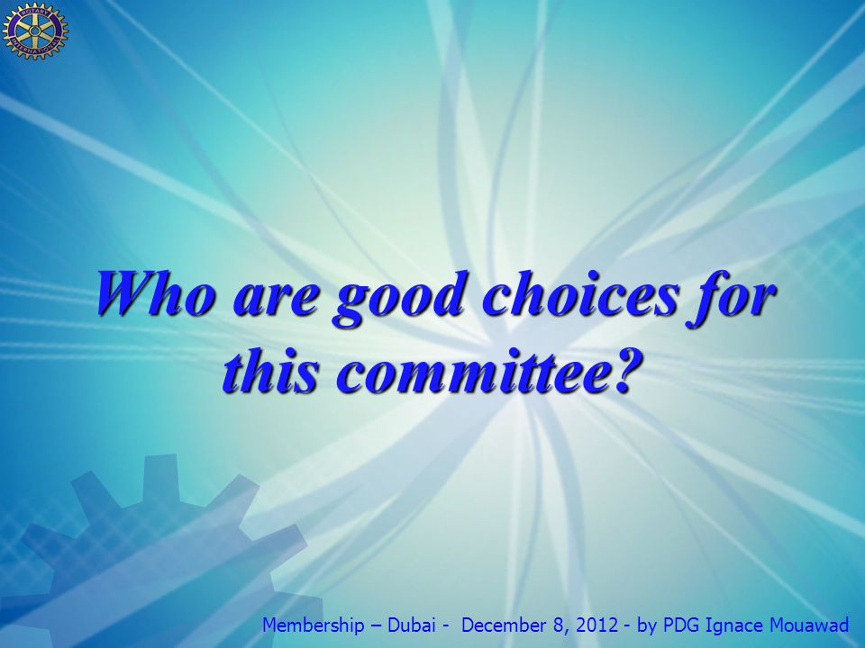 Membership – Dubai - December 8, 2012 - by PDG Ignace Mouawad Who are good choices for this committee