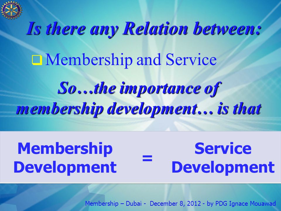 Membership – Dubai - December 8, 2012 - by PDG Ignace Mouawad Is there any Relation between:  Membership and Service So…the importance of membership development… is that