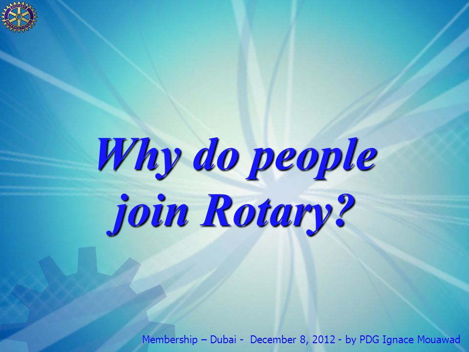 Membership – Dubai - December 8, 2012 - by PDG Ignace Mouawad Why do people join Rotary