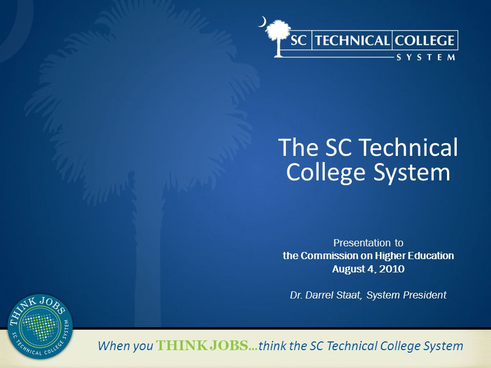 When you THINK JOBS …think the SC Technical College System The SC Technical College System Presentation to the Commission on Higher Education August 4, 2010 Dr.