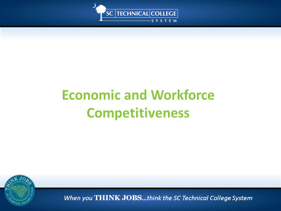 When you THINK JOBS …think the SC Technical College System Economic and Workforce Competitiveness