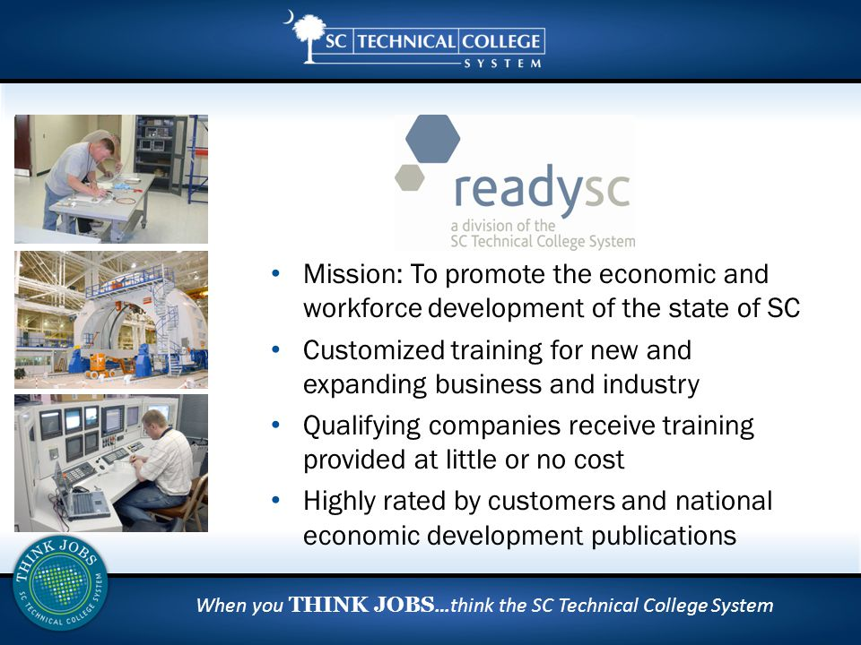 When you THINK JOBS …think the SC Technical College System Mission: To promote the economic and workforce development of the state of SC Customized training for new and expanding business and industry Qualifying companies receive training provided at little or no cost Highly rated by customers and national economic development publications