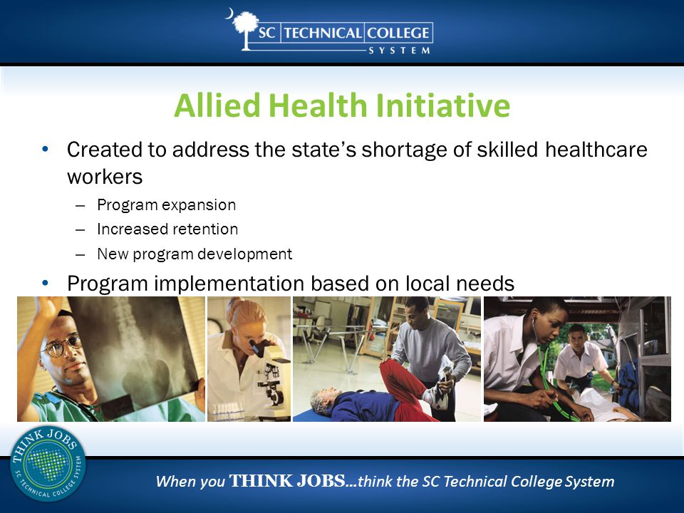 When you THINK JOBS …think the SC Technical College System Created to address the state's shortage of skilled healthcare workers – Program expansion – Increased retention – New program development Program implementation based on local needs Allied Health Initiative