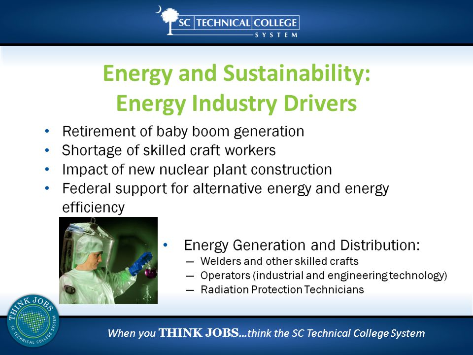 When you THINK JOBS …think the SC Technical College System Energy and Sustainability: Energy Industry Drivers