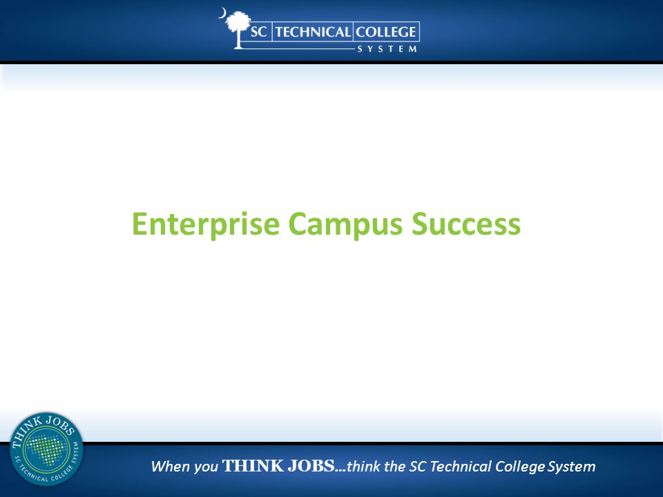 When you THINK JOBS …think the SC Technical College System Enterprise Campus Success