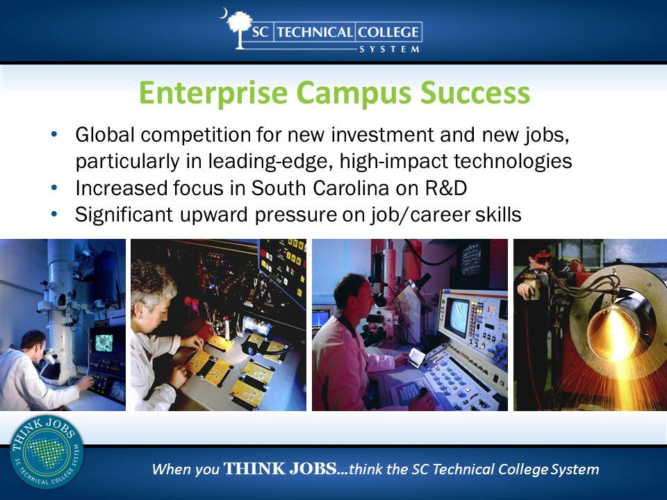 When you THINK JOBS …think the SC Technical College System Global competition for new investment and new jobs, particularly in leading-edge, high-impact technologies Increased focus in South Carolina on R&D Significant upward pressure on job/career skills Enterprise Campus Success