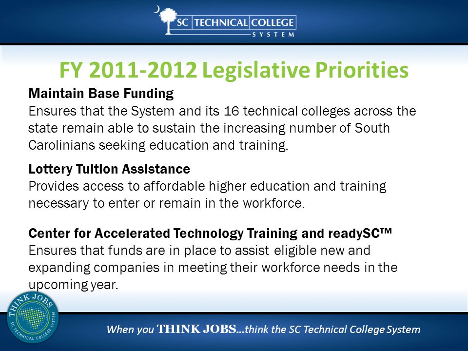 When you THINK JOBS …think the SC Technical College System Maintain Base Funding Ensures that the System and its 16 technical colleges across the state remain able to sustain the increasing number of South Carolinians seeking education and training.