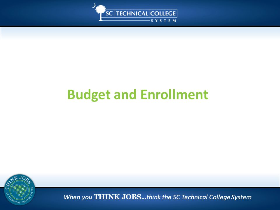 When you THINK JOBS …think the SC Technical College System Budget and Enrollment