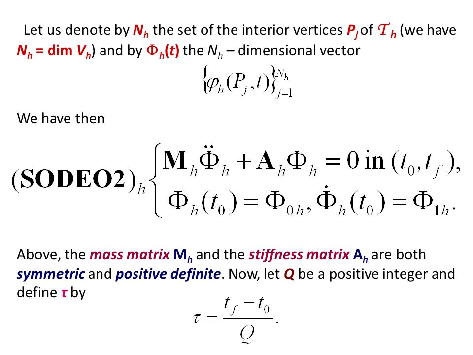 Let us denote by N h the set of the interior vertices P j of T h (we have N h = dim V h ) and by  h (t) the N h – dimensional vector We have then Above, the mass matrix M h and the stiffness matrix A h are both symmetric and positive definite.
