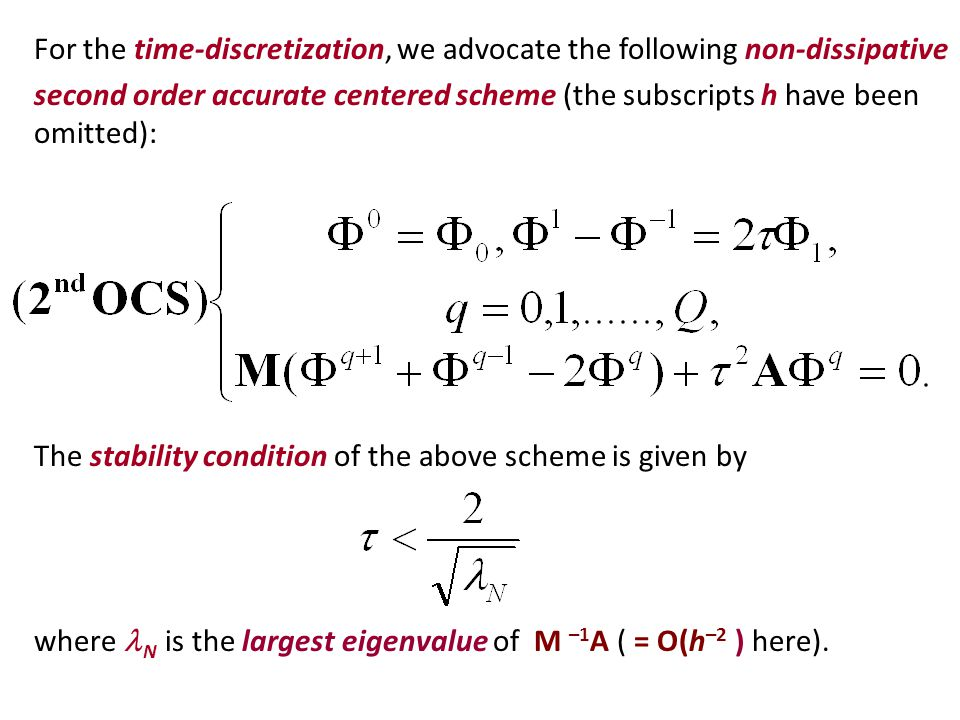 For the time-discretization, we advocate the following non-dissipative second order accurate centered scheme (the subscripts h have been omitted): The stability condition of the above scheme is given by where N is the largest eigenvalue of M –1 A ( = O(h –2 ) here).