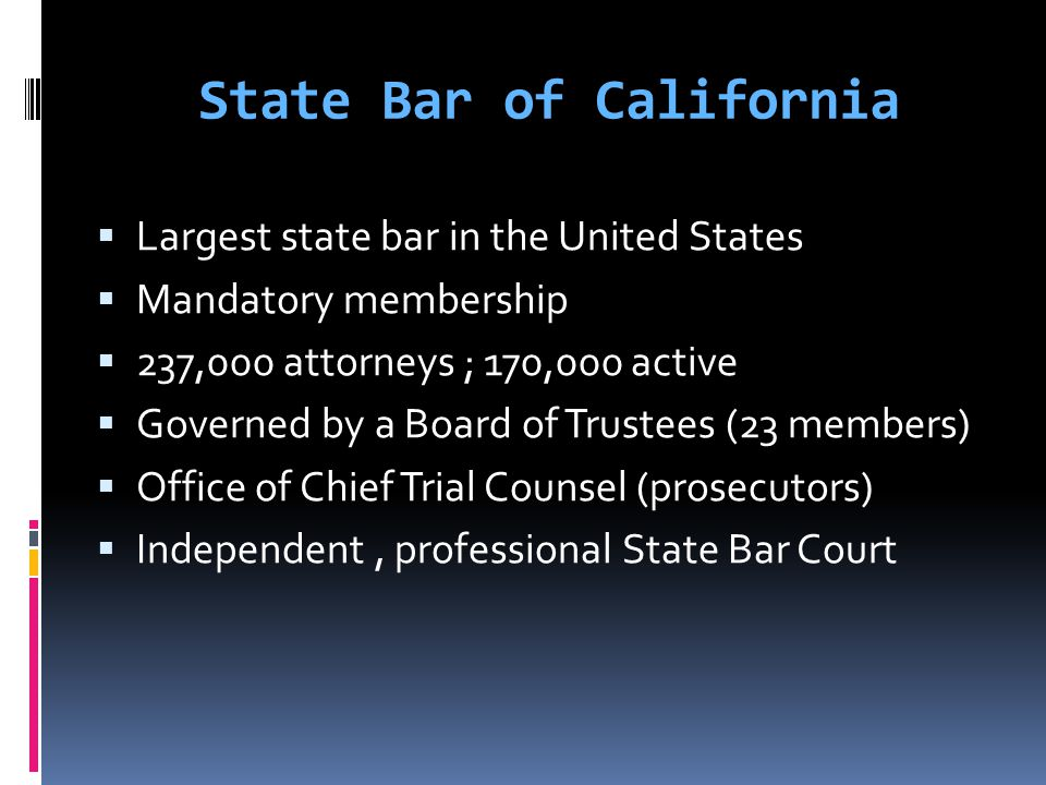 State Bar of California  Largest state bar in the United States  Mandatory membership  237,000 attorneys ; 170,000 active  Governed by a Board of Trustees (23 members)  Office of Chief Trial Counsel (prosecutors)  Independent, professional State Bar Court