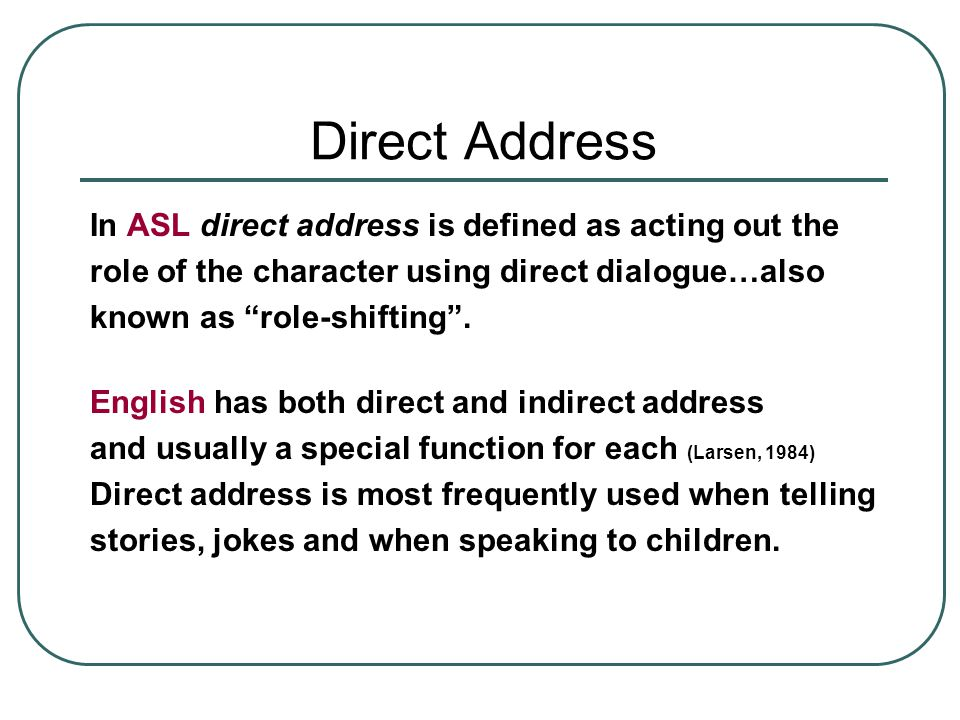 Direct Address In ASL direct address is defined as acting out the role of the character using direct dialogue…also known as role-shifting .