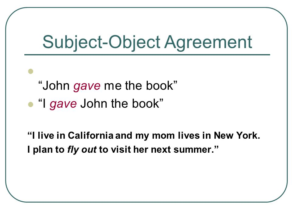 Subject-Object Agreement John gave me the book I gave John the book I live in California and my mom lives in New York.