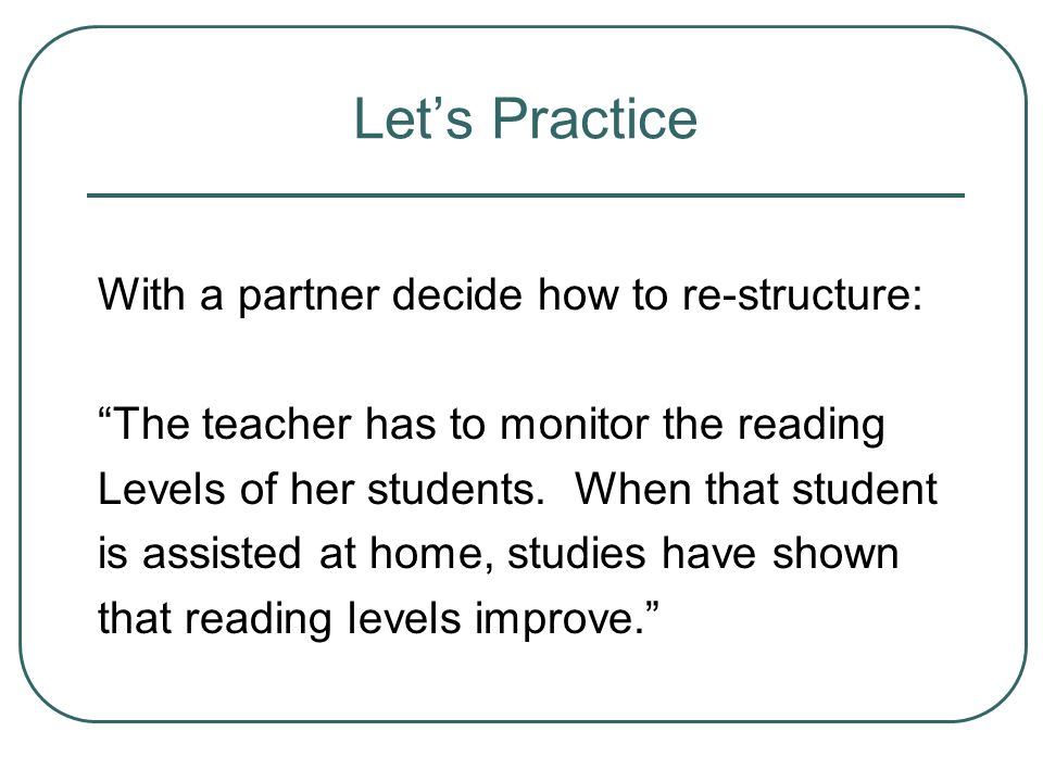 Let's Practice With a partner decide how to re-structure: The teacher has to monitor the reading Levels of her students.