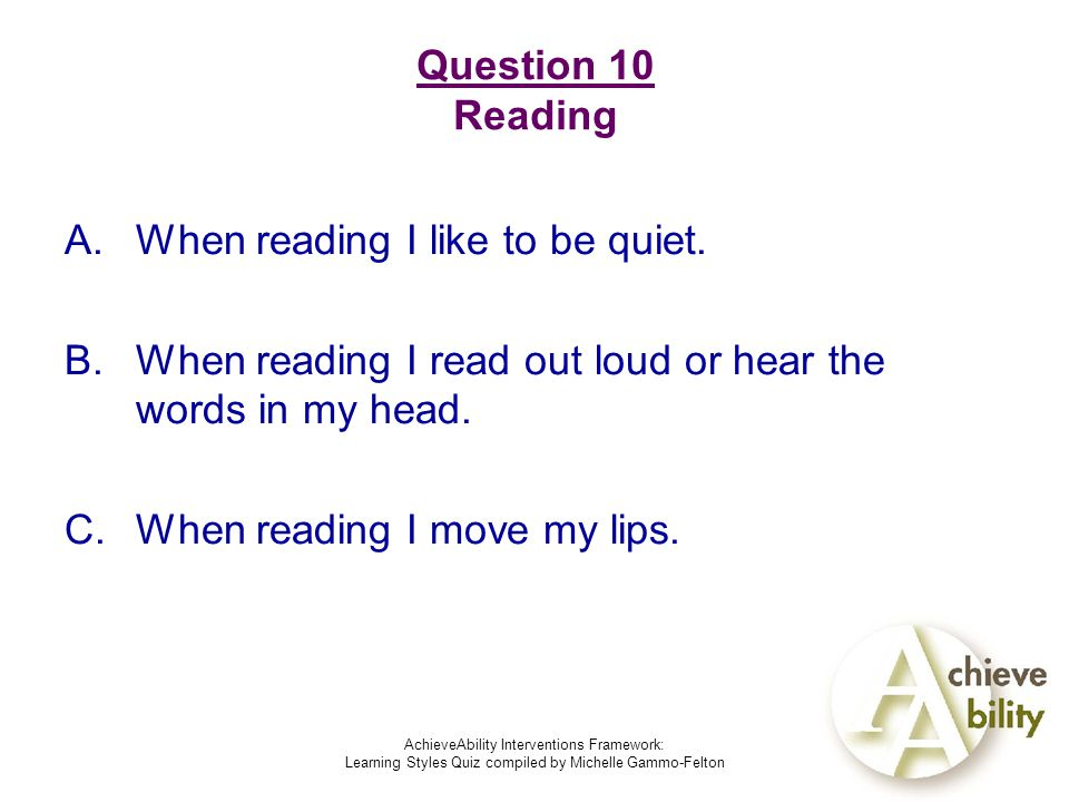 AchieveAbility Interventions Framework: Learning Styles Quiz compiled by Michelle Gammo-Felton Question 10 Reading A.When reading I like to be quiet.