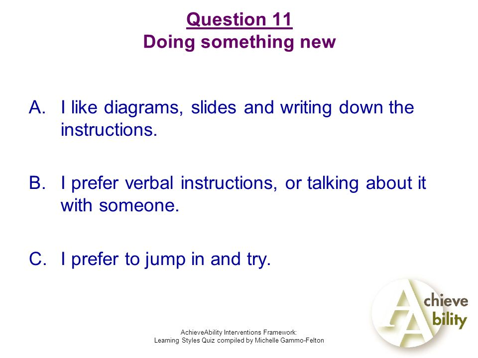 AchieveAbility Interventions Framework: Learning Styles Quiz compiled by Michelle Gammo-Felton Question 11 Doing something new A.I like diagrams, slides and writing down the instructions.