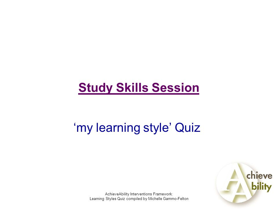 AchieveAbility Interventions Framework: Learning Styles Quiz compiled by Michelle Gammo-Felton Study Skills Session 'my learning style' Quiz