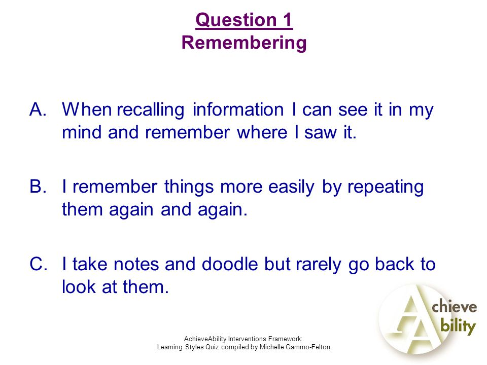 AchieveAbility Interventions Framework: Learning Styles Quiz compiled by Michelle Gammo-Felton Question 1 Remembering A.When recalling information I can see it in my mind and remember where I saw it.