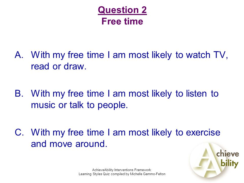 AchieveAbility Interventions Framework: Learning Styles Quiz compiled by Michelle Gammo-Felton Question 2 Free time A.With my free time I am most likely to watch TV, read or draw.