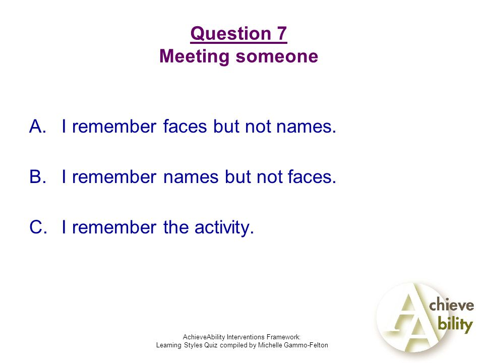 AchieveAbility Interventions Framework: Learning Styles Quiz compiled by Michelle Gammo-Felton Question 7 Meeting someone A.I remember faces but not names.