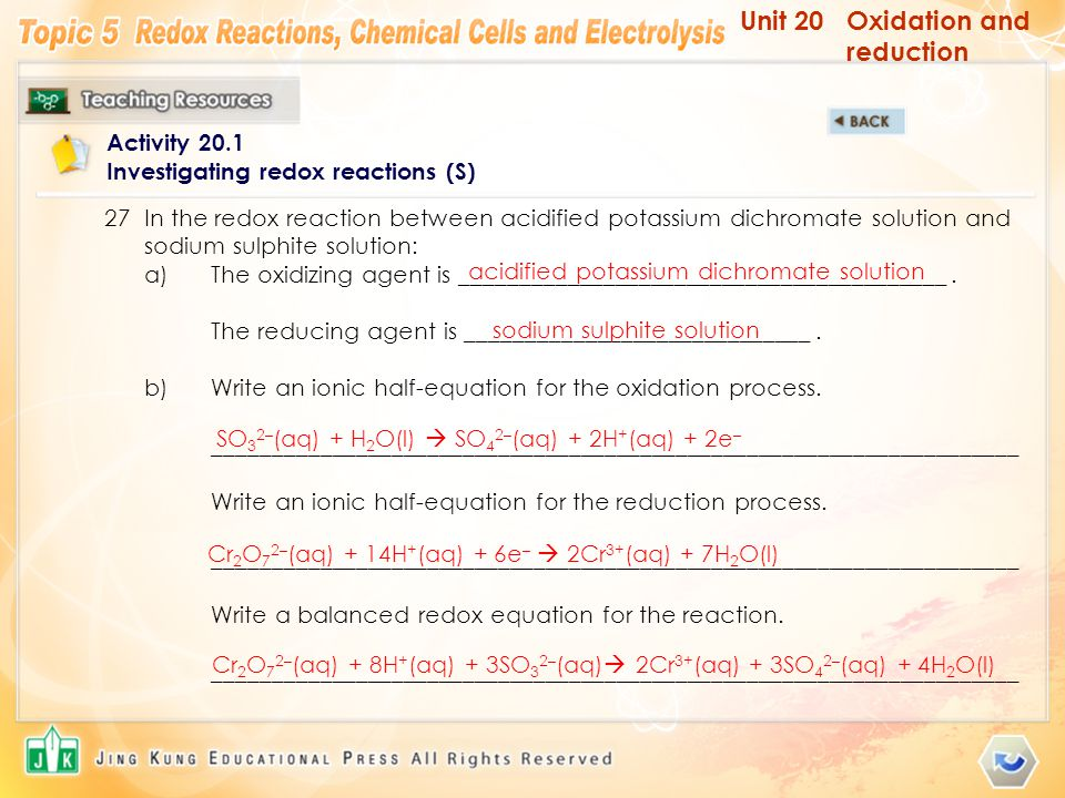 Unit 20Oxidation and reduction Activity 20.1 Investigating redox reactions (S) 27In the redox reaction between acidified potassium dichromate solution and sodium sulphite solution: a)The oxidizing agent is _________________________________________.